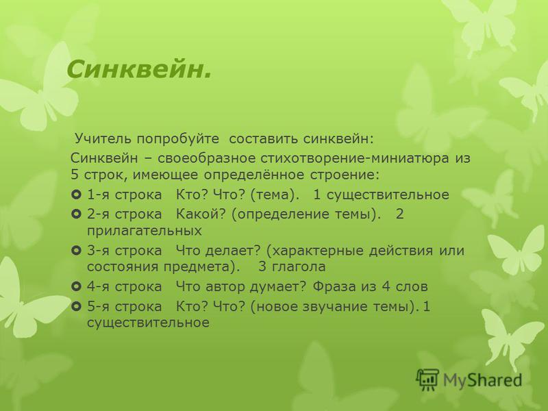 Синквейн. Учитель попробуйте составить синквейн: Синквейн – своеобразное стихотворение-миниатюра из 5 строк, имеющее определённое строение: 1-я строка Кто? Что? (тема).1 существительное 2-я строка Какой? (определение темы). 2 прилагательных 3-я строк