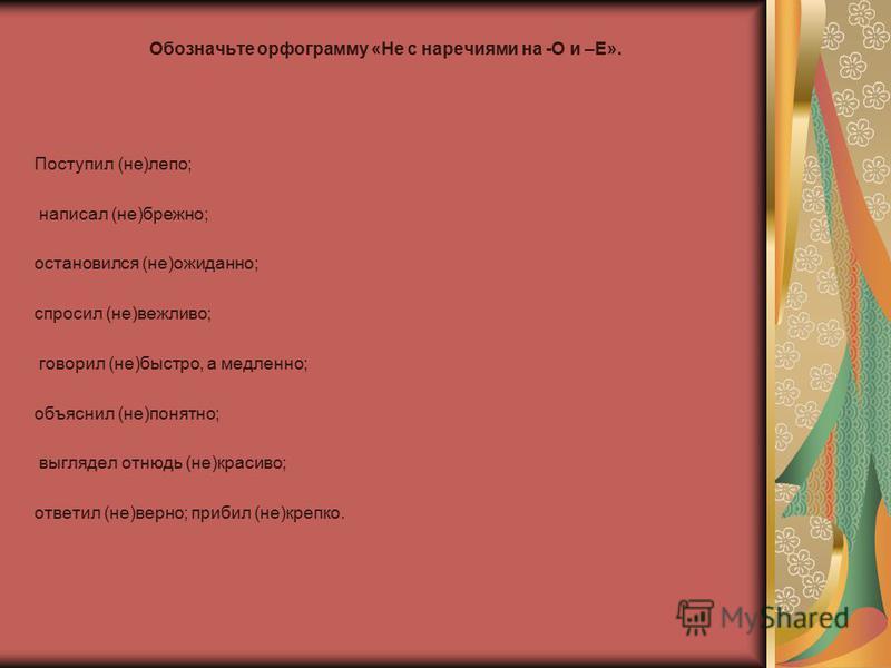Обозначьте орфограмму «Не с наречиями на -О и –Е». Поступил (не)лепо; написал (не)брежно; остановился (не)ожиданно; спросил (не)вежливо; говорил (не)быстро, а медленно; объяснил (не)понятно; выглядел отнюдь (не)красиво; ответил (не)верно; прибил (не)