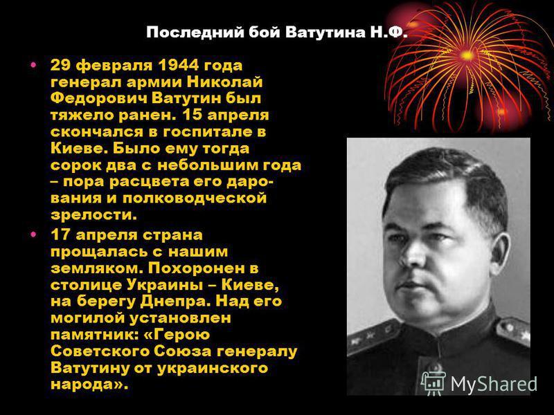 Последний бой Ватутина Н.Ф. 29 февраля 1944 года генерал армии Николай Федорович Ватутин был тяжело ранен. 15 апреля скончался в госпитале в Киеве. Было ему тогда сорок два с небольшим года – пора расцвета его даро вания и полководческой зрелости. 1