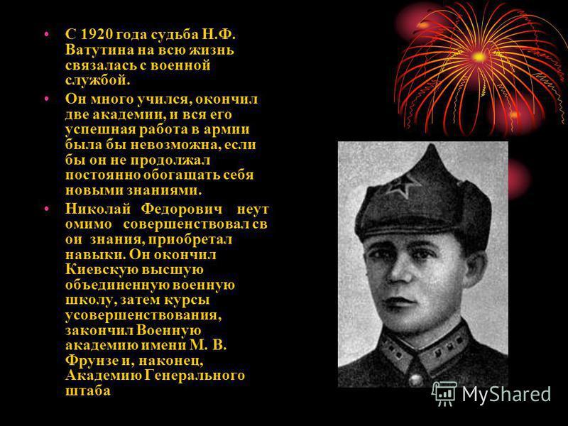 С 1920 года судьба Н.Ф. Ватутина на всю жизнь связалась с военной службой. Он много учился, окончил две академии, и вся его успешная работа в армии была бы невозможна, если бы он не продолжал постоянно обогащать себя новыми знаниями. Николай Федорови