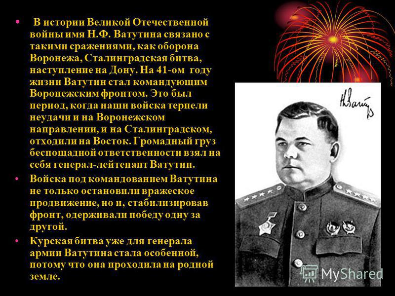 В истории Великой Отечественной войны имя Н.Ф. Ватутина связано с такими сражениями, как оборона Воронежа, Сталинградская битва, наступление на Дону. На 41-ом году жизни Ватутин стал командующим Воронежским фронтом. Это был период, когда наши войска