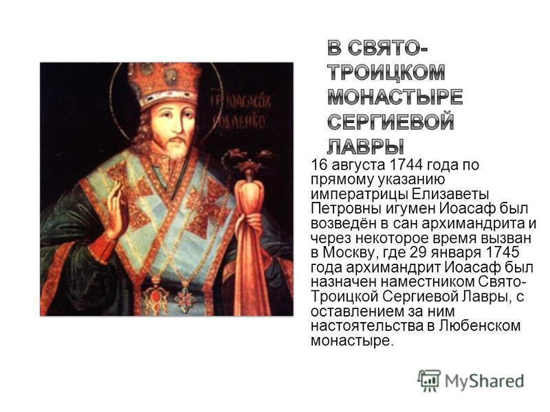 16 августа 1744 года по прямому указанию императрицы Елизаветы Петровны игумен Иоасаф был возведён в сан архимандрита и через некоторое время вызван в Москву, где 29 января 1745 года архимандрит Иоасаф был назначен наместником Свято- Троицкой Сергиев