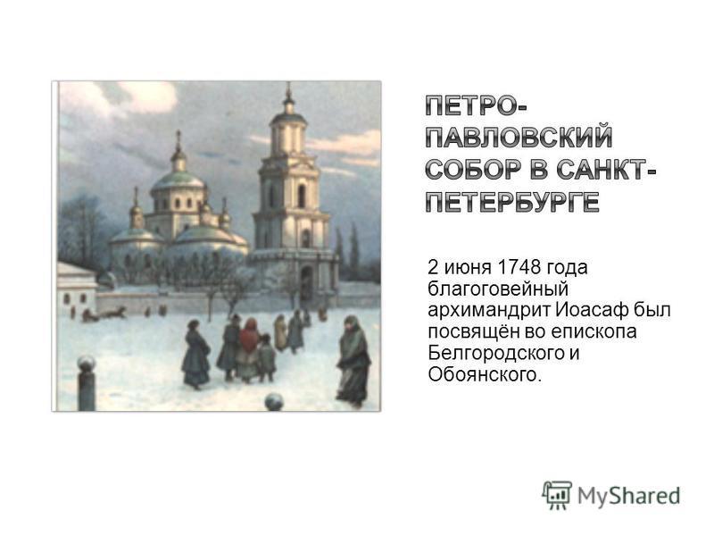 2 июня 1748 года благоговейный архимандрит Иоасаф был посвящён во епископа Белгородского и Овоянского.