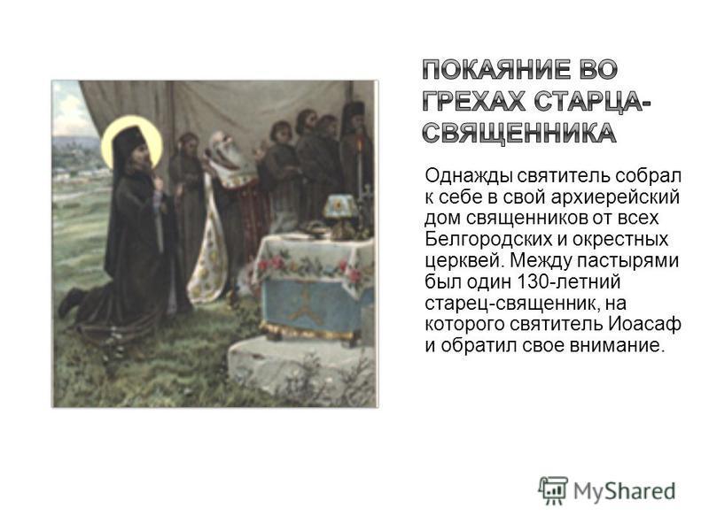Однажды святитель собрал к себе в свой архиерейский дом священников от всех Белгородских и окрестных церквей. Между пастырями был один 130-летний старец-священник, на которого святитель Иоасаф и обратил свое внимание.