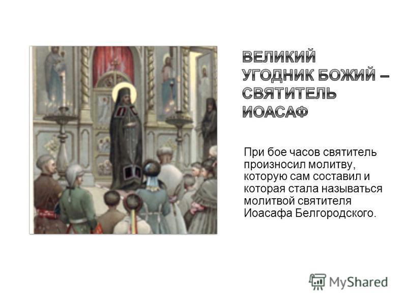 При вое часов святитель произносил молитву, которую сам составил и которая стала называться молитвой святителя Иоасафа Белгородского.