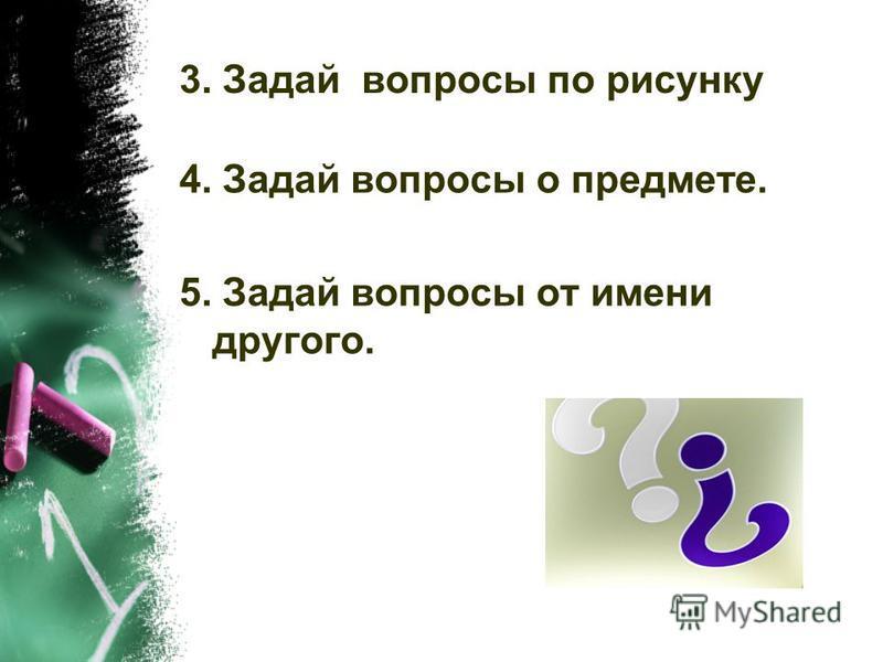 3. Задай вопросы по рисунку 4. Задай вопросы о предмете. 5. Задай вопросы от имени другого.