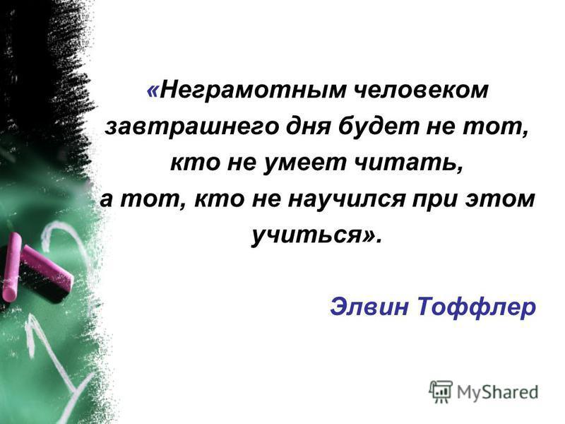 «Неграмотным человеком завтрашнего дня будет не тот, кто не умеет читать, а тот, кто не научился при этом учиться». Элвин Тоффлер