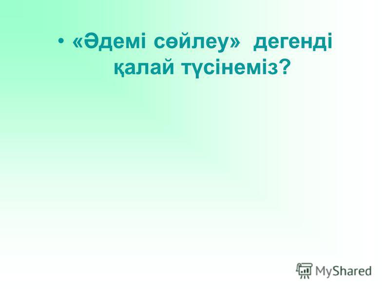 «Әдемі сөйлеу» дегенді қалай түсінеміз?