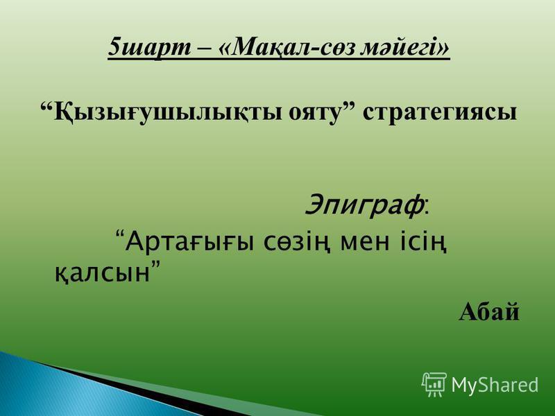 5шарт – «Мақал-сөз мәйегі» Қызығушылықты ояту стратегиясы Эпиграф: Артағығы с ө зің мен ісің қалсын Абай