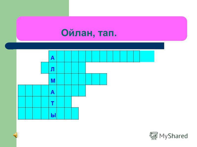 Ойлан, тап. А Л М А Т Ы