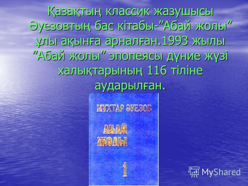 Қазақтың классик жазушысы Әуезовтың бас кітабы-Абай жолы ұлы ақынға арналған.1993 жылы Абай жолы эпопеясы дүние жүзі халықтарының 116 тіліне аударылған.