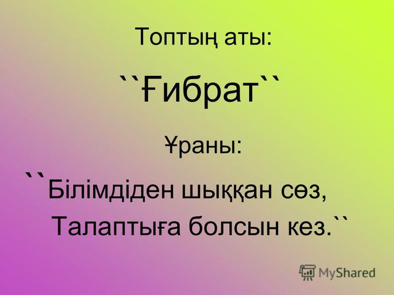 Топтың аты: ``Ғибрат`` Ұраны: `` Білімдіден шыққан сөз, Талаптыға болсын кез.``
