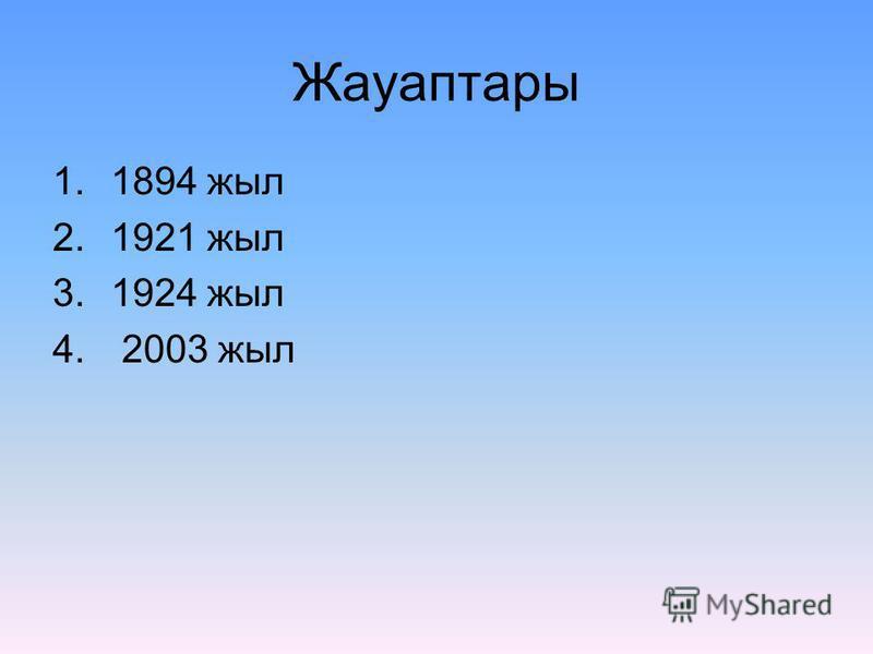 Жауаптары 1.1894 жыл 2.1921 жыл 3.1924 жыл 4. 2003 жыл