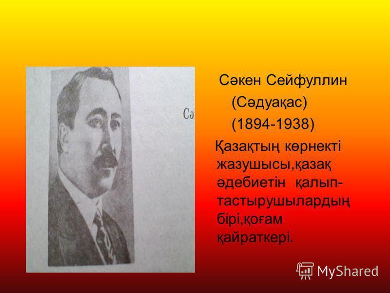 Сәкен Сейфуллин (Сәдуақас) (1894-1938) Қазақтың көрнекті жазушысы,қазақ әдебиетін қалып- тастырушылардың бірі,қоғам қайраткері.