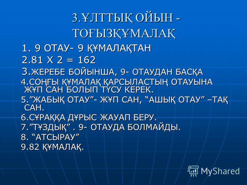 3.ҰЛТТЫҚ ОЙЫН - ТОҒЫЗҚҰМАЛАҚ 3.ҰЛТТЫҚ ОЙЫН - ТОҒЫЗҚҰМАЛАҚ 1. 9 ОТАУ- 9 ҚҰ МАЛА Қ ТАН 1. 9 ОТАУ- 9 ҚҰ МАЛА Қ ТАН 2.81 Х 2 = 162 2.81 Х 2 = 162 3. ЖЕРЕБЕ БОЙЫНША, 9- ОТАУДАН БАС Қ А 3. ЖЕРЕБЕ БОЙЫНША, 9- ОТАУДАН БАС Қ А 4.СО ҢҒ Ы ҚҰ МАЛА Қ Қ АРСЫЛАСТЫ