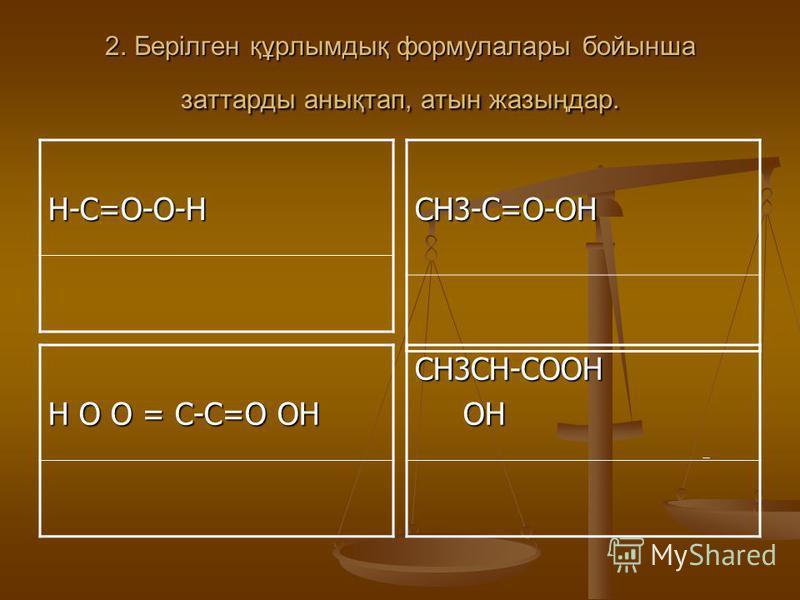 2. Берілген құрлымдық формулалары бойынша заттарды анықтап, атын жазыңдар. Н-С=О-О-НСН3-С=О-ОН Н О О = С-С=О ОН СН3СН-СООН ОН ОН