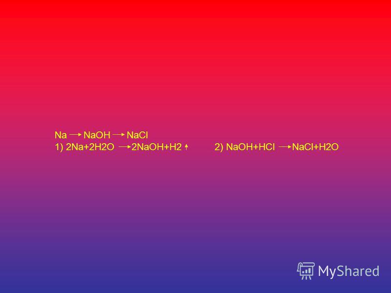 Na NaOH NaCl 1) 2Na+2H2O 2NaOH+H2 2) NaOH+HCI NaCl+H2O