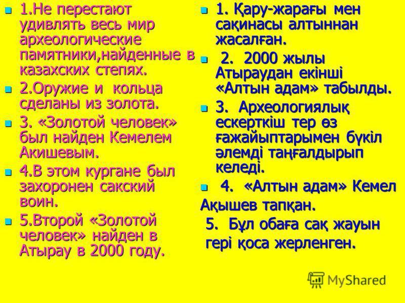 1. Не перестают удивлять весь мир археологические памятники,найденные в казахских степях. 1. Не перестают удивлять весь мир археологические памятники,найденные в казахских степях. 2. Оружие и кольца сделаны из золота. 2. Оружие и кольца сделаны из зо