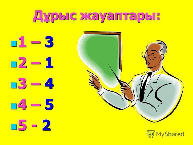 Дұрыс жауаптары: 1 – 3 1 – 3 2 – 1 2 – 1 3 – 4 3 – 4 4 – 5 4 – 5 5 - 2 5 - 2