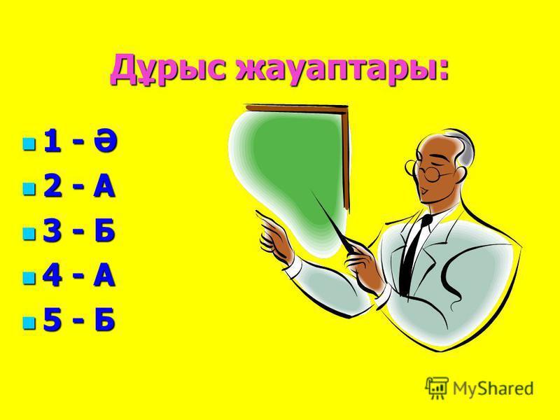 Дұрыс жауаптары: 1 - Ә 1 - Ә 2 - А 2 - А 3 - Б 3 - Б 4 - А 4 - А 5 - Б 5 - Б