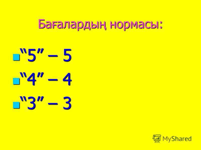 Бағалардың нормасы: 5 – 5 5 – 5 4 – 4 4 – 4 3 – 3 3 – 3