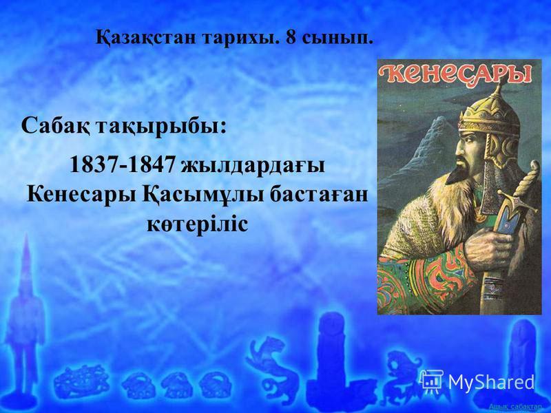 Ашық сабақтар Қазақстан тарихы. 8 сынып. Сабақ тақырыбы: 1837-1847 жылдардағы Кенесары Қасымұлы бастаған көтеріліс