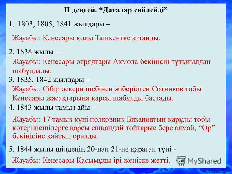 Ашық сабақтар II деңгей. Даталар сөйлейді 1.1803, 1805, 1841 жылдары – 2. 1838 жылы – 3. 1835, 1842 жылдары – 4. 1843 жылы тамыз айы – 5. 1844 жылы шілденің 20-нан 21-не қараған түні - Жауабы: Кенесары қолы Ташкентке аттанды. Жауабы: Кенесары отрядта