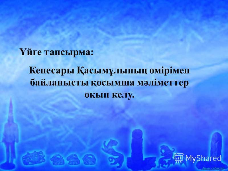 Ашық сабақтар Үйге тапсырма: Кенесары Қасымұлының өмірімен байланысты қосымша мәліметтер оқып келу.