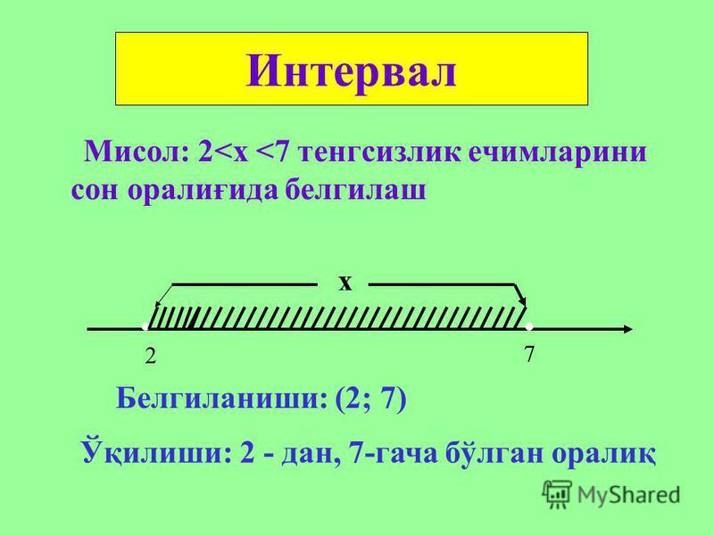 Мисол: 2<х <7 тенгсизлик ечимларини сон оралиғида белгилаш Интервал х.. 2 7 Белгиланиши: (2; 7) Ўқилиши: 2 - дан, 7-гача бўлган оралиқ