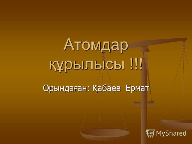 Атомдар құрылысы !!! Орындаған: Қабаев Ермат