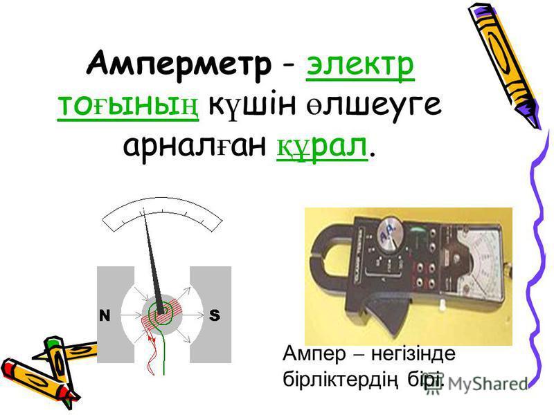 Амперметр - электр то ғ ыны ң к ү шін ө лшеуге арнал ғ ан құ рал.электр то ғ ыны ң құ рал Ампер – негізінде бірліктердің бірі.