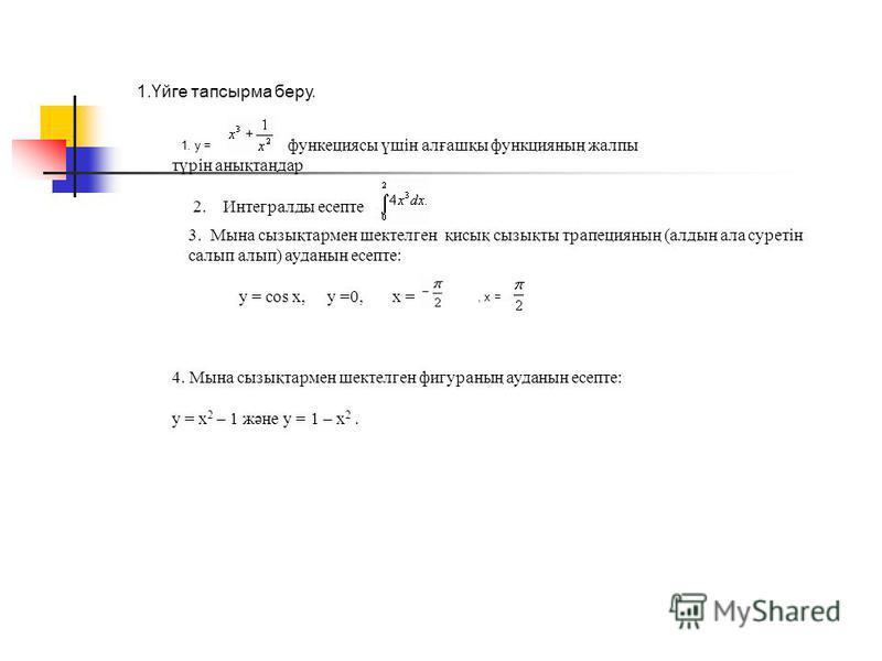1.Үйге тапсырма беру. 1. у = функециясы үшін алғашқы функцияның жалпы түрін анықтаңдар 2. Интегралды есепте 3. Мына сызықтармен шектелген қисық сызықты трапецияның (алдын ала суретін салып алып) ауданын есепте: у = cos x, у =0, х =, х = 4. Мына сызық