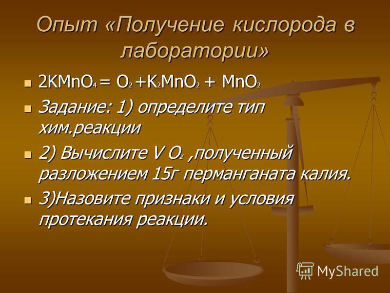 Опыт «Получение кислорода в лаборатории» 2KMnO 4 = O 2 +K 2 MnO 2 + MnO 2 2KMnO 4 = O 2 +K 2 MnO 2 + MnO 2 Задание: 1) определите тип хим.реакции Задание: 1) определите тип хим.реакции 2) Вычислите V O 2,полученный разложением 15 г перманганата калия