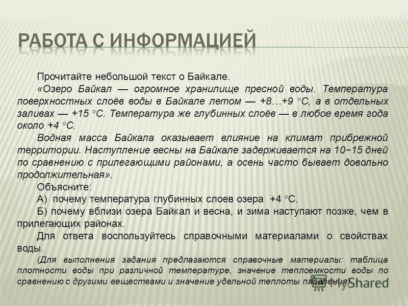 Прочитайте небольшой текст о Байкале. «Озеро Байкал огромное хранилище пресной воды. Температура поверхностных слоёв воды в Байкале летом +8…+9 °С, а в отдельных заливах +15 °C. Температура же глубинных слоёв в любое время года около +4 °C. Водная ма