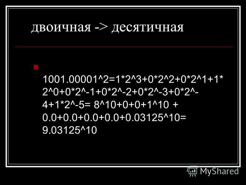 двоичная -> десятичная 1001.00001^2=1*2^3+0*2^2+0*2^1+1* 2^0+0*2^-1+0*2^-2+0*2^-3+0*2^- 4+1*2^-5= 8^10+0+0+1^10 + 0.0+0.0+0.0+0.0+0.03125^10= 9.03125^10