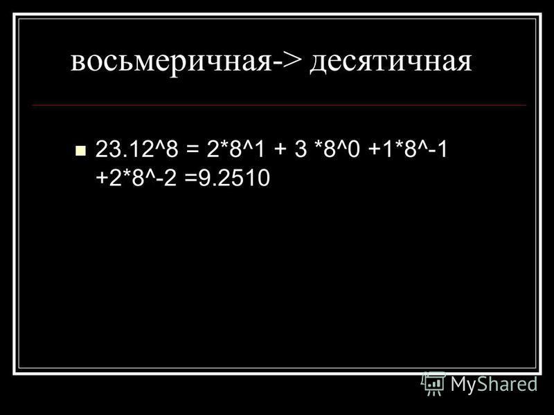 восьмеричная-> десятичная 23.12^8 = 2*8^1 + 3 *8^0 +1*8^-1 +2*8^-2 =9.2510