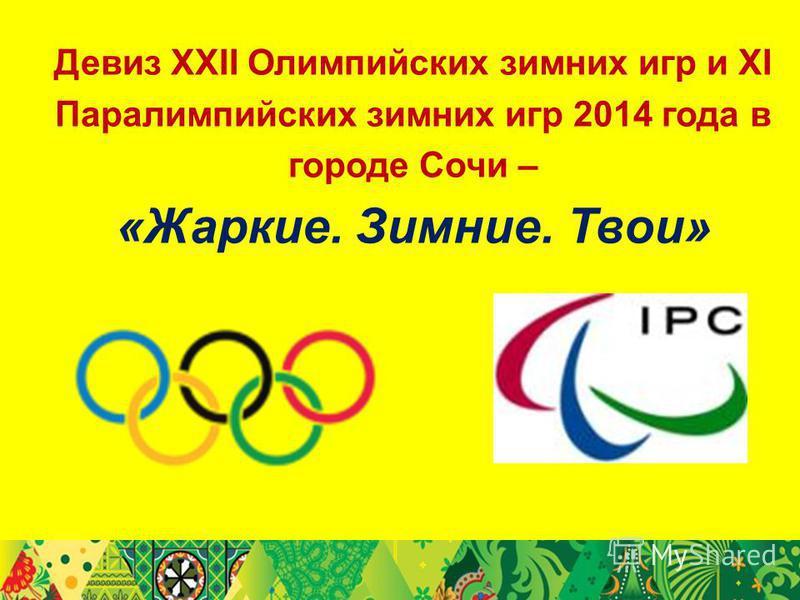 Девиз XXII Олимпийских зимних игр и XI Паралимпийских зимних игр 2014 года в городе Сочи – «Жаркие. Зимние. Твои»