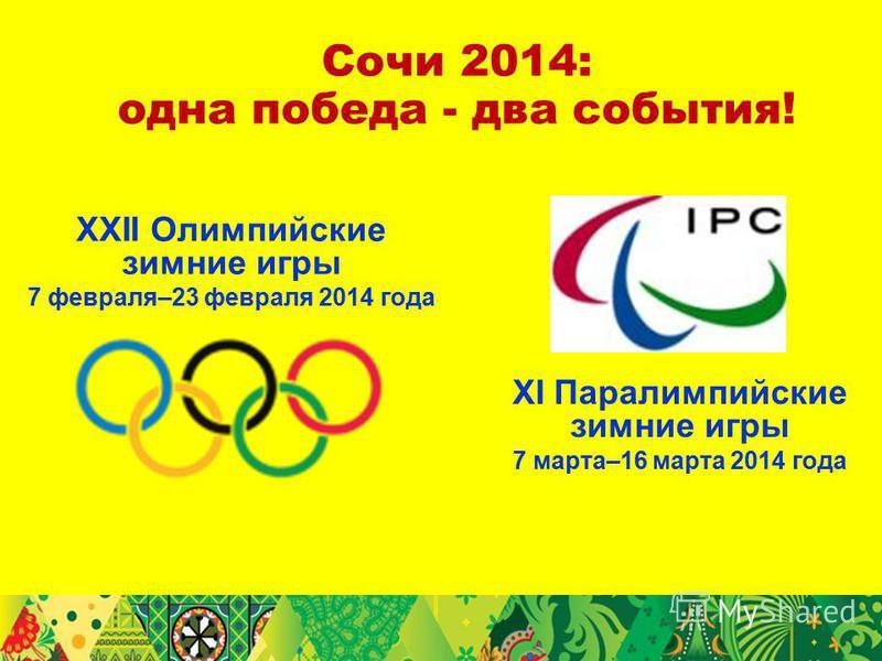 Сочи 2014: одна победа - два события! XXII Олимпийские зимние игры 7 февраля–23 февраля 2014 года XI Паралимпийские зимние игры 7 марта–16 марта 2014 года