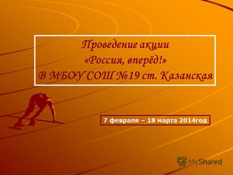 Проведение акции «Россия, вперёд!» В МБОУ СОШ 19 ст. Казанская 7 февраля – 18 марта 2014 год