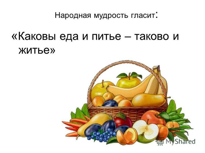 Народная мудрость гласит : « Каковы еда и питье – таково и житье»