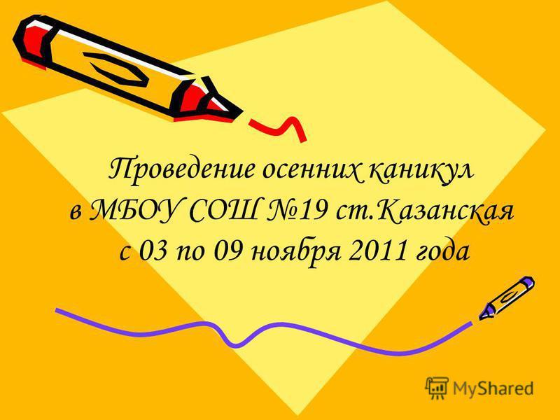 Проведение осенних каникул в МБОУ СОШ 19 ст.Казанская с 03 по 09 ноября 2011 года