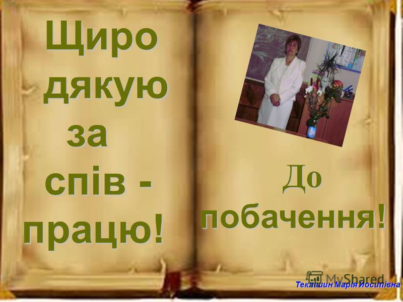 Теклішин Марія Йосипівна Щиро дякую за спів - працю! До Допобачення!