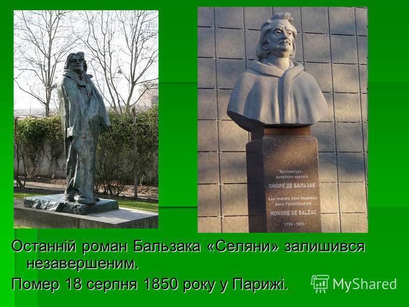 Останній роман Бальзака «Селяни» залишився незавершеним. Помер 18 серпня 1850 року у Парижі.