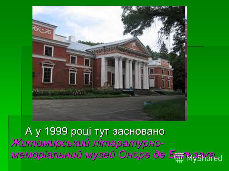 А у 1999 році тут засновано Житомирський літературно- меморіальний музей Оноре де Бальзака.
