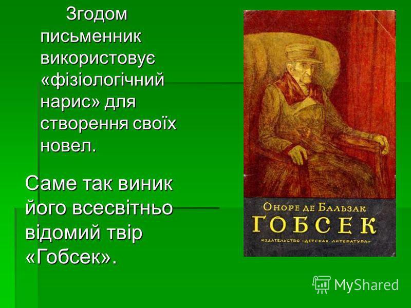 Згодом письменник використовує «фізіологічний нарис» для створення своїх новел. Саме так виник його всесвітньо відомий твір «Гобсек».