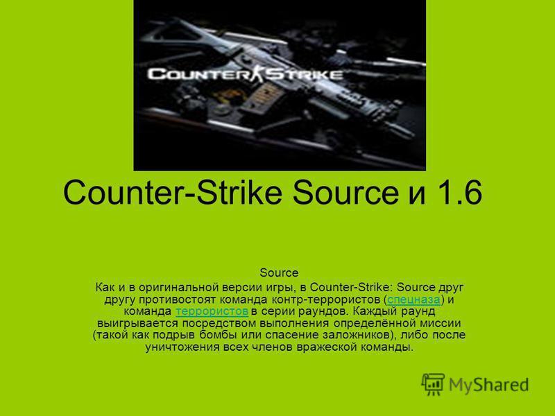 Counter-Strike Sourсe и 1.6 Source Как и в оригинальной версии игры, в Counter-Strike: Source друг другу противостоят команда контр-террористов (спецназа) и команда террористов в серии раундов. Каждый раунд выигрывается посредством выполнения определ