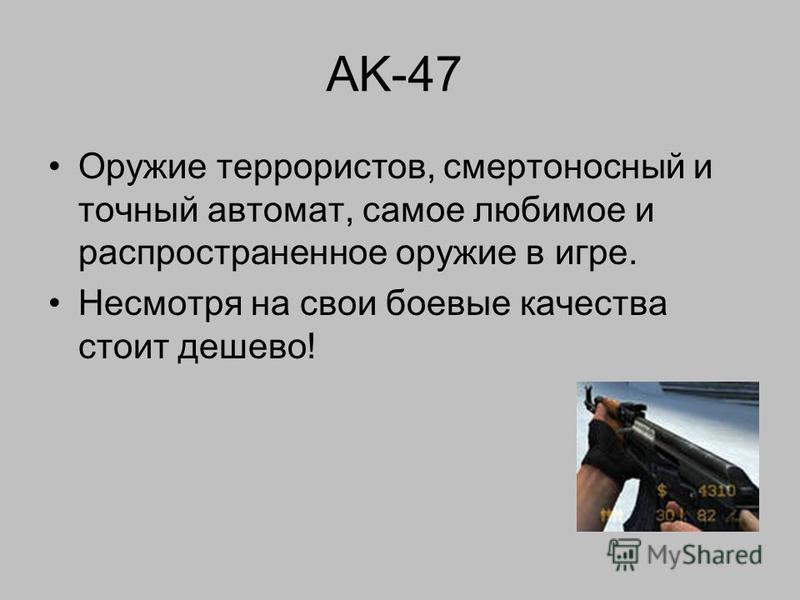 AK-47 Оружие террористов, смертоносный и точный автомат, самое любимое и распространенное оружие в игре. Несмотря на свои боевые качества стоит дешево!