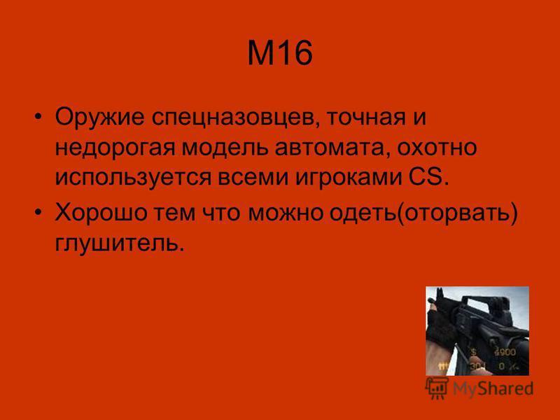 M16 Оружие спецназовцев, точная и недорогая модель автомата, охотно используется всеми игроками CS. Хорошо тем что можно одеть(оторвать) глушитель.