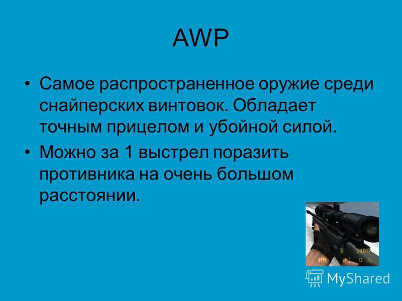 AWP Самое распространенное оружие среди снайперских винтовок. Обладает точным прицелом и убойной силой. Можно за 1 выстрел поразить противника на очень большом расстоянии.