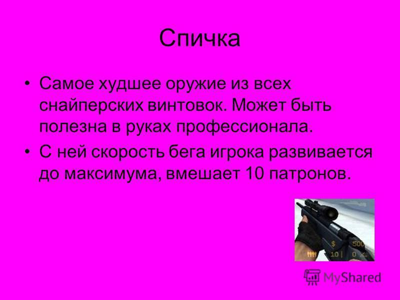 Спичка Самое худшее оружие из всех снайперских винтовок. Может быть полезна в руках профессионала. С ней скорость бега игрока развивается до максимума, вмешает 10 патронов.